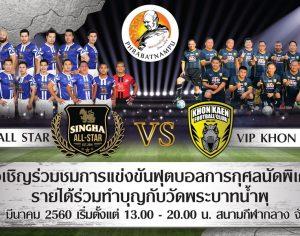 ขอเชิญร่วมชมการแข่งขันฟุตบอลอาวุโส เพื่อการกุศล ธรรมรักษ์ คัพ ควบฟุตบอลการกุศลนัดพิเศษ SINGHA ALL STAR พบ VIP KHON KAEN